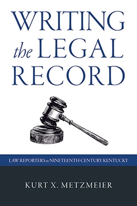 Writing the Legal Record: Law Reporters in Nineteenth-Century Kentucky